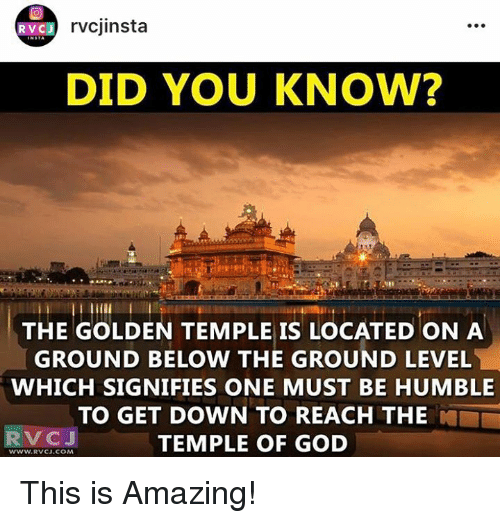 humbleness: RVCJ  rvcj insta  DID YOU KNOW?  THE GOLDEN TEMPLE IS LOCATED ON A  GROUND BELOW THE GROUND LEVEL  WHICH SIGNIFIES ONE MUST BE HUMBLE  TO GET DOWN TO REACH THE  RV CJ  TEMPLE OF GOD  WWW W.RVCJ.COM This is Amazing!