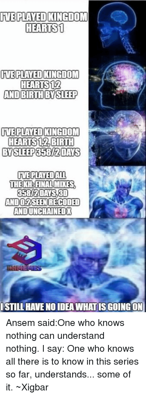 Memes, 🤖, and Kingdom: RVE PLAYEDCINGDOM  HEARTS 1  RVEPLAVEDCINGDOM  HEARTS 12  AND BIRTH BY SLEEP  TTE PLAYED KINGDOM  HEARTS BIRTH  BYSLEEP358/2 OAS  IVE PLAYEDALL  THE KH FINAL MIKES  358/2 DAYS 30  ANDO 2SEEN RECODED  ANDUNCHAINEDX  ISTILL HAVENO IDEA WHAT SGOINGON Ansem said:One who knows nothing can understand nothing.  I say: One who knows all there is to know in this series so far, understands... some of it. ~Xigbar