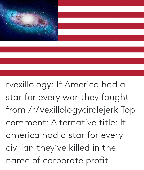 alternative: rvexillology: If America had a star for every war they fought from /r/vexillologycirclejerk Top comment: Alternative title: If america had a star for every civilian they've killed in the name of corporate profit