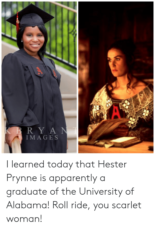 University of Alabama: RY A N  IMA GES I learned today that Hester Prynne is apparently a graduate of the University of Alabama! Roll ride, you scarlet woman!