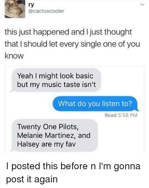 Twenty One Pilot: ry  @cactus cooler  this just happened and l just thought  that I should let every single one of you  know  Yeah might look basic  but my music taste isn't  What do you listen to?  Read 5:58 PM  Twenty One Pilots,  Melanie Martinez, and  Halsey are my fav I posted this before n I'm gonna post it again
