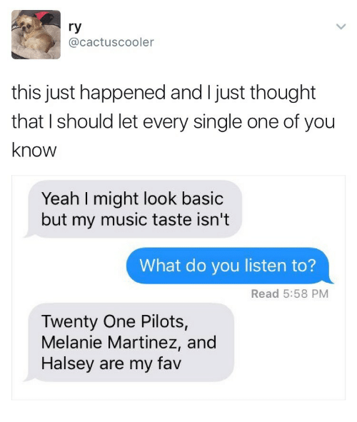 twenty one pilots: ry  @cactuscooler  this just happened and I just thought  that I should let every single one of you  know  Yeah I might look basic  but my music taste isn't  What do you listen to?  Read 5:58 PM  Twenty One Pilots,  Melanie Martinez, and  Halsey are my fav