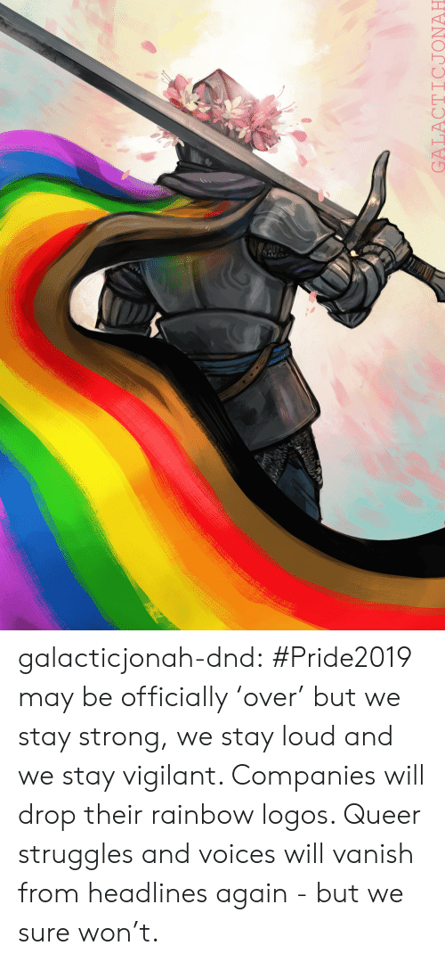 Logos: ry  GALACTICJONAH galacticjonah-dnd:   #Pride2019 may be officially 'over' but we stay strong, we stay loud and we stay vigilant. Companies will drop their rainbow logos. Queer struggles and voices will vanish from headlines again - but we sure won't.