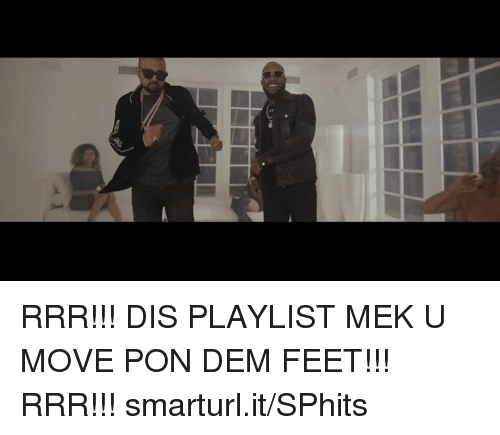 Memes, 🤖, and Feet: ry RRR!!! DIS PLAYLIST MEK U MOVE PON DEM FEET!!! RRR!!! smarturl.it/SPhits