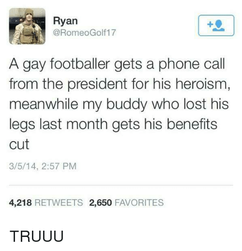 Dank Memes: Ryan  A gay footballer gets a phone call  from the president for his heroism,  meanwhile my buddy Who lost his  legs last month gets his benefits  cut  3/5/14, 2:57 PM  4,218  RETWEETS 2,650  FAVORITES TRUUU