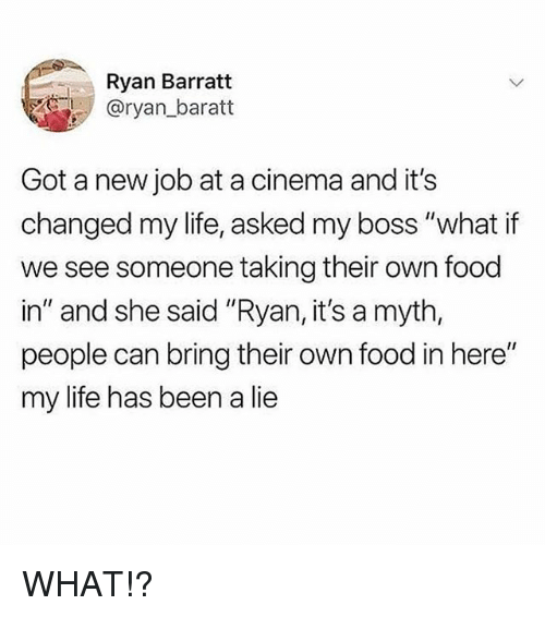 "Food, Life, and Girl Memes: Ryan Barratt  @ryan_baratt  Got a new job at a cinema and it's  changed my life, asked my boss ""what if  we see someone taking their own food  in"" and she said ""Ryan, it's a myth,  people can bring their own food in here""  my life has been a lie WHAT!?"