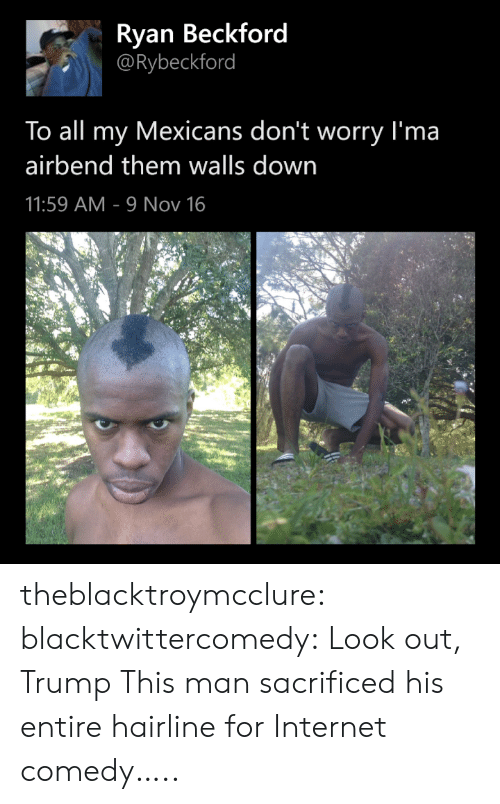 mexicans: Ryan Beckford  @Rybeckford  To all my Mexicans don't worry I'ma  airbend them walls down  11:59 AM 9 Nov 16 theblacktroymcclure: blacktwittercomedy:  Look out, Trump  This man sacrificed his entire hairline for Internet comedy…..