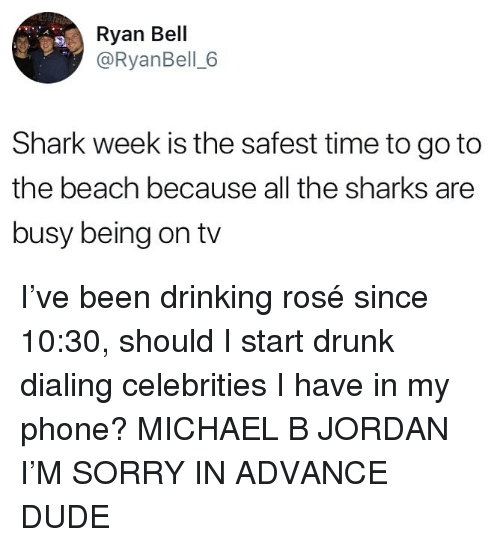 dialing: Ryan Bell  @RyanBell 6  Shark week is the safest time to goto  the beach because all the sharks are  busy being on tv I've been drinking rosé since 10:30, should I start drunk dialing celebrities I have in my phone? MICHAEL B JORDAN I'M SORRY IN ADVANCE DUDE