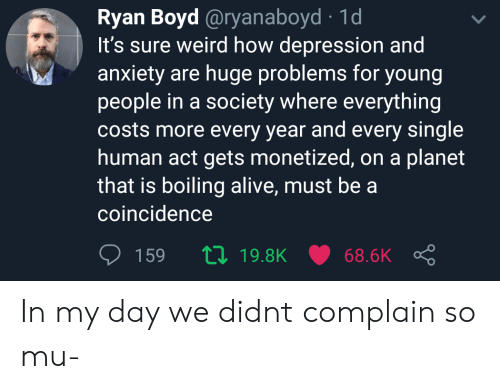 boiling: Ryan Boyd @ryanaboyd 1d  It's sure weird how depression and  anxiety are huge problems for young  people in a society where everything  costs more every year and every single  human act gets monetized, on a planet  that is boiling alive, must bea  coincidence  159  19.8K  68.6K In my day we didnt complain so mu-