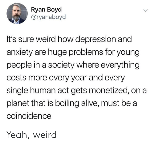 boiling: Ryan Boyd  @ryanaboyd  It's sure weird how depression and  anxiety are huge problems for young  people in a society where everything  costs more every year and every  single human act gets monetized, on a  planet that is boiling alive, must be a  coincidence Yeah, weird