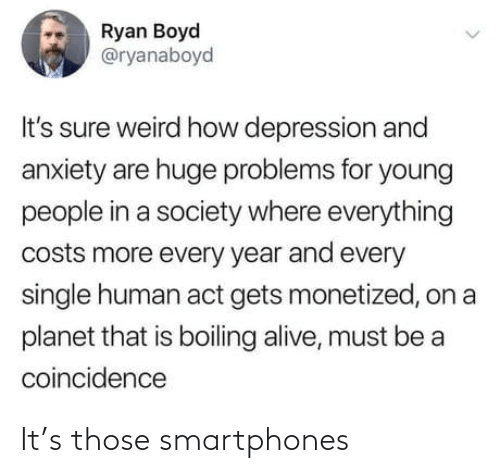 boiling: Ryan Boyd  @ryanaboyd  It's sure weird how depression and  anxiety are huge problems for young  people in a society where everything  costs more every year and every  single human act gets monetized, on a  planet that is boiling alive, must be a  coincidence It's those smartphones