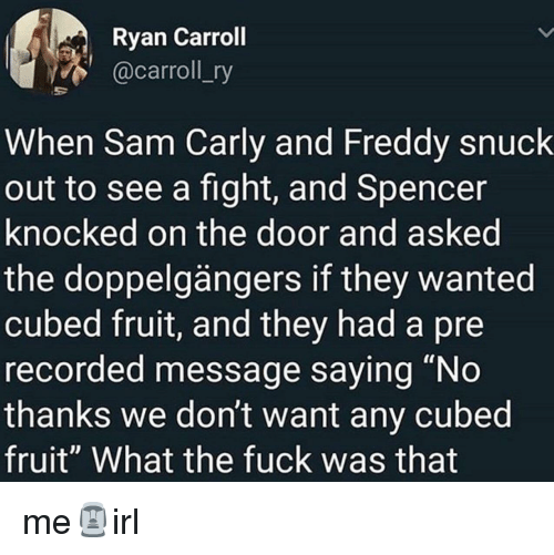"freddy: Ryan Carroll  @carroll_ry  When Sam Carly and Freddy snuck  out to see a fight, and Spencer  knocked on the door and asked  the doppelgängers if they wanted  cubed fruit, and they had a pre  recorded message saying ""No  thanks we don't want any cubed  fruit"" What the fuck was that me🗿irl"