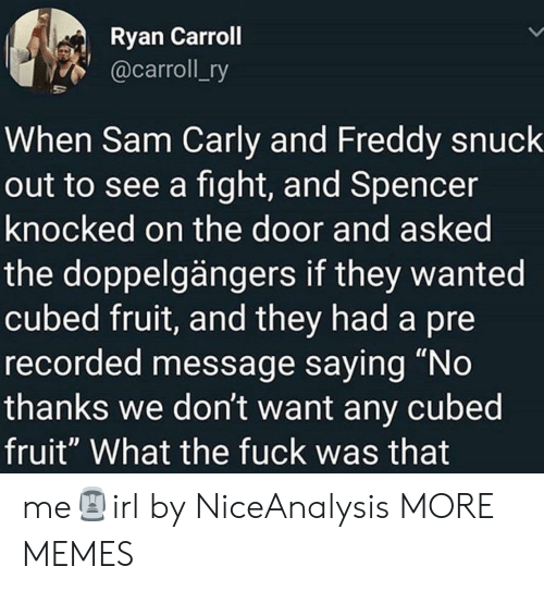 "carly: Ryan Carroll  @carroll_ry  When Sam Carly and Freddy snuck  out to see a fight, and Spencer  knocked on the door and asked  the doppelgängers if they wanted  cubed fruit, and they had a pre  recorded message saying ""No  thanks we don't want any cubed  fruit"" What the fuck was that me🗿irl by NiceAnalysis MORE MEMES"
