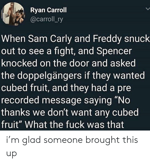 "freddy: Ryan Carroll  @carroll_ry  When Sam Carly and Freddy snuck  out to see a fight, and Spencer  knocked on the door and asked  the doppelgängers if they wanted  cubed fruit, and they had a pre  recorded message saying ""No  thanks we don't want any cubed  fruit"" What the fuck was that i'm glad someone brought this up"