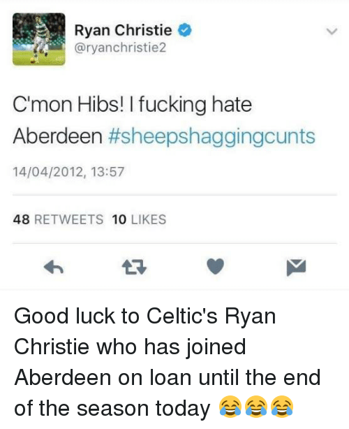Christie: Ryan Christie  aryanchristie2  C'mon Hibs! l fucking hate  Aberdeen  #sheepshaggingcunts  14/04/2012, 13:57  48  RETWEETS 10  LIKES Good luck to Celtic's Ryan Christie who has joined Aberdeen on loan until the end of the season today 😂😂😂