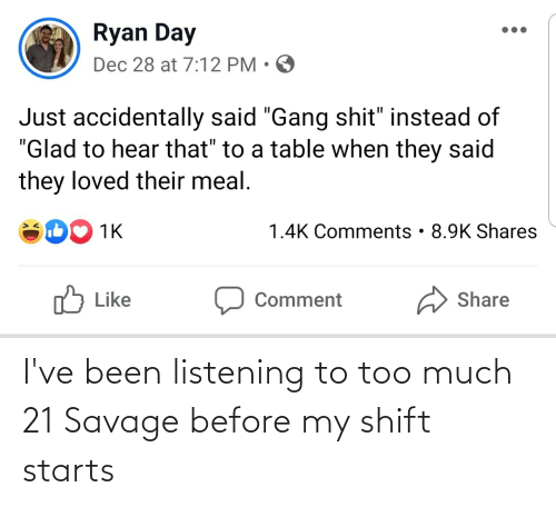 "21 Savage: Ryan Day  Dec 28 at 7:12 PM • O  Just accidentally said ""Gang shit"" instead of  ""Glad to hear that"" to a table when they said  they loved their meal.  1.4K Comments • 8.9K Shares  1K  לן  A Share  Like  Comment I've been listening to too much 21 Savage before my shift starts"