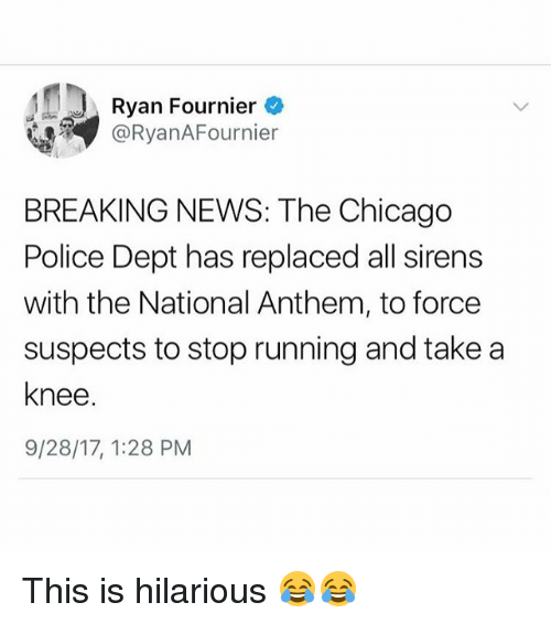 Chicago, Memes, and News: Ryan Fournier  @RyanAFournier  BREAKING NEWS: The Chicago  Police Dept has replaced all sirens  with the National Anthem, to force  suspects to stop running and take a  knee  9/28/17, 1:28 PM This is hilarious 😂😂