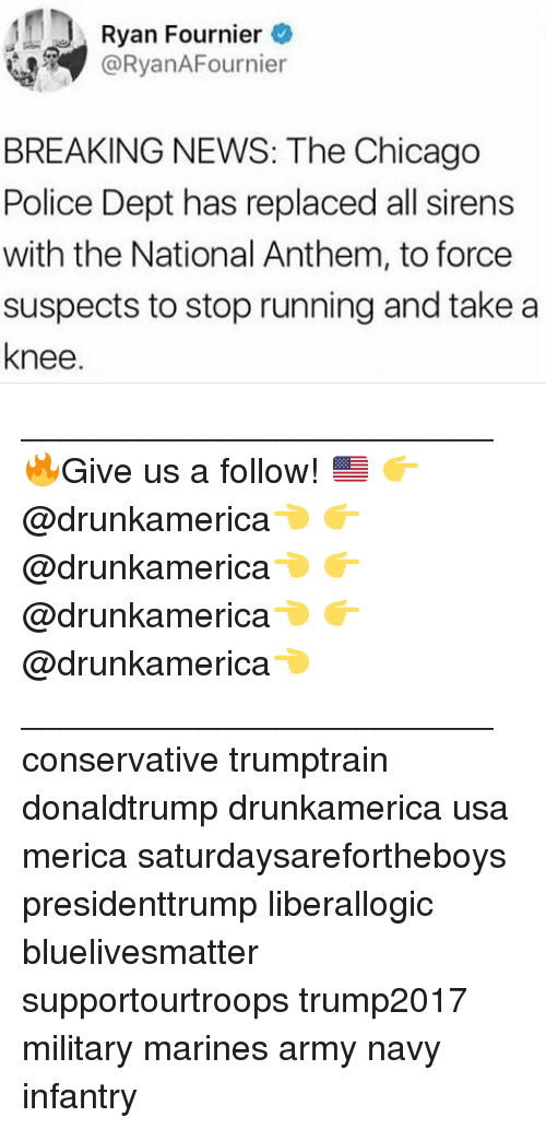 Chicago, Memes, and News: Ryan Fournier  @RyanAFournier  BREAKING NEWS: The Chicago  Police Dept has replaced all sirens  with the National Anthem, to force  suspects to stop running and take a  knee ________________________ 🔥Give us a follow! 🇺🇸 👉@drunkamerica👈 👉@drunkamerica👈 👉@drunkamerica👈 👉@drunkamerica👈 ________________________ conservative trumptrain donaldtrump drunkamerica usa merica saturdaysarefortheboys presidenttrump liberallogic bluelivesmatter supportourtroops trump2017 military marines army navy infantry