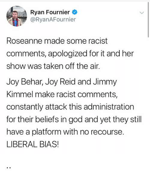 off the air: Ryan Fournier  @RyanAFournier  Roseanne made some racist  comments, apologized for it and her  show was taken off the air.  Joy Behar, Joy Reid and Jimmy  Kimmel make racist comments,  constantly attack this administration  for their beliefs in god and yet they still  have a platform with no recourse.  LIBERAL BIAS! ..
