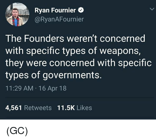 Memes, 🤖, and Apr: Ryan Fournier  @RyanAFournier  The Founders weren't concerned  with specific types of weapons,  they were concerned with specific  types of governments.  11:29 AM 16 Apr 18  4,561 Retweets 11.5K Likes (GC)