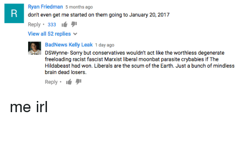 Hildabeast: Ryan Friedman 5  months ago  don't even get me started on them going to January 20, 2017  It  Reply  333  View all 52 replies  Bad News Kelly Leak 1 day ago  DSWynne- Sorry but conservatives wouldn't act like the worthless degenerate  freeloading racist fascist Marxist liberal moonbat parasite crybabies if The  Hildabeast had won. Liberals are the scum of the Earth. Just a bunch of mindless  brain dead losers.  Reply