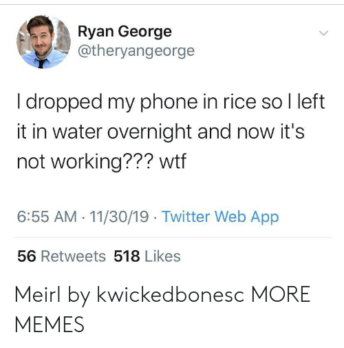 overnight: Ryan George  @theryangeorge  I dropped my phone in rice so I left  it in water overnight and now it's  not working??? wtf  6:55 AM 11/30/19 Twitter Web App  56 Retweets 518 Likes Meirl by kwickedbonesc MORE MEMES
