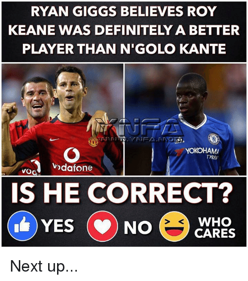 Kante: RYAN GIGGS BELIEVES ROY  KEANE WAS DEFINITELY A BETTER  PLAYER THAN N'GOLO KANTE  YOKOHAM  ndafone  vod  IS HE CORRECT?  WHO  YES (NO Next up...