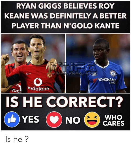vodafone: RYAN GIGGS BELIEVES ROY  KEANE WAS DEFINITELY A BETTER  PLAYER THAN N'GOLO KANTE  INFA  NFAPRGE,  YOKOHAMA  TYRES  vodafone  VoO  ers  IS HE CORRECT?  WHO  CARES  YES  NO  CD Is he ?