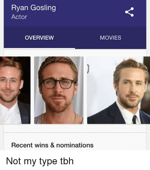 Memes, Tbh, and Ryan Gosling: Ryan Gosling  Actor  OVERVIEW  MOVIES  Recent wins & nominations Not my type tbh