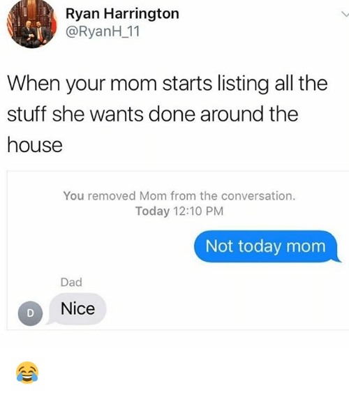 Dad, Memes, and Moms: Ryan Harrington  @RyanH 11  When your mom starts listing all the  stuff she wants done around the  house  You removed Mom from the conversation.  Today 12:10 PM  Not today mom  Dad  Nice 😂