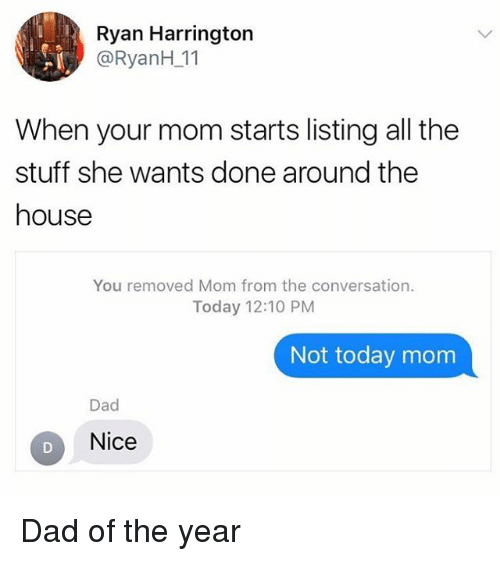Dad, House, and Stuff: Ryan Harrington  @RyanH_11  When your mom starts listing all the  stuff she wants done around the  house  You removed Mom from the conversation.  Today 12:10 PM  Not today mom  Dad  Nice Dad of the year