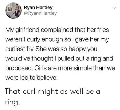 Pulled Out: Ryan Hartley  @RyannHartley  My girlfriend complained that her fries  weren't curly enough sol gave her my  curliest fry. She was so happy you  would've thought I pulled out a ring and  proposed. Girls are more simple than we  were led to believe. That curl might as well be a ring.