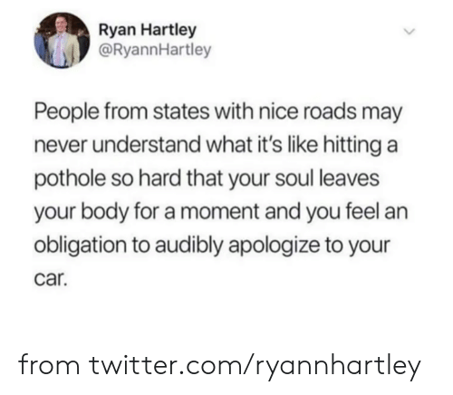 Pothole: Ryan Hartley  @RyannHartley  People from states with nice roads may  never understand what it's like hitting a  pothole so hard that your soul leaves  your body for a moment and you feel an  obligation to audibly apologize to your  car. from twitter.com/ryannhartley