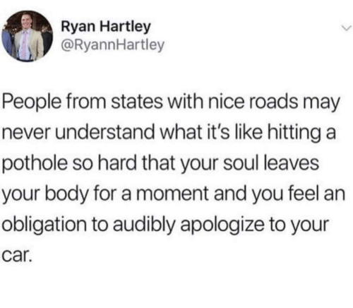 Pothole: Ryan Hartley  @RyannHartley  People from states with nice roads may  never understand what it's like hitting a  pothole so hard that your soul leaves  your body for a moment and you feel an  obligation to audibly apologize to your  car.