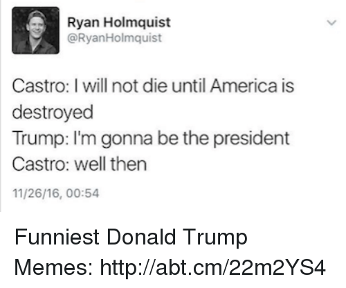 Trump Meme: Ryan Holmquist  a Ryan Holmquist  Castro: I will not die until America is  destroyed  Trump: I'm gonna be the president  Castro: well then  11/26/16, 00:54 Funniest Donald Trump Memes: http://abt.cm/22m2YS4