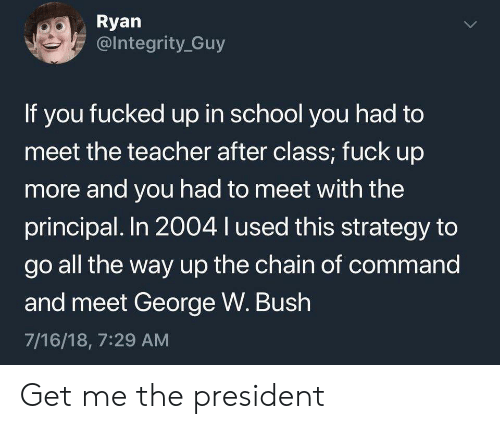 Chain Of Command: Ryan  @Integrity Guy  If you fucked up in school you had to  meet the teacher after class; fuck up  more and you had to meet with the  principal. In 2004 l used this strategy to  go all the way up the chain of command  and meet George W. Bush  7/16/18, 7:29 AM  > Get me the president