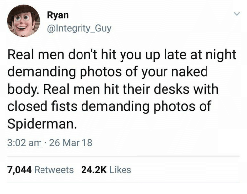 fists: Ryan  @Integrity_Guy  Real men don't hit you up late at night  demanding photos of your naked  body. Real men hit their desks with  closed fists demanding photos of  Spiderman.  3:02 am 26 Mar 18  7,044 Retweets 24.2K Likes