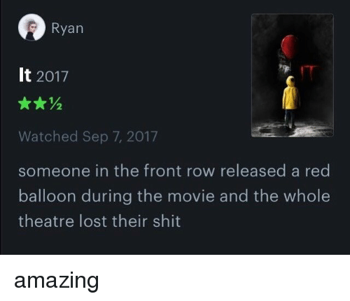 Rowes: Ryan  It 2017  Watched Sep 7, 2017  someone in the front row released a red  balloon during the movie and the whole  theatre lost their shit amazing