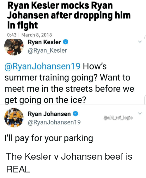 Beef, Memes, and Streets: Ryan Kesler mocks Ryan  Johansen after dropping him  in fight  0:43 March 8, 2018  Ryan Kesler  @Ryan_Kesler  @RyanJohansen19 How's  summer training going? Want to  meet me in the streets before we  get going on the ice?  Ryan Johansen*  @RyanJohansen19  I'll pay for your parking The Kesler v Johansen beef is REAL