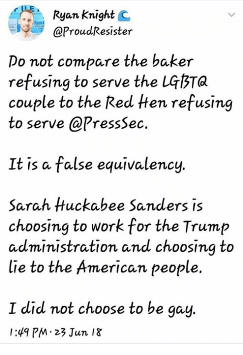 huckabee: Ryan Knight C  @ProudResister  Do not compare the baker  refusing to serve the LGbTa  couple to the Red ten refusing  to serve @PressSec.  It is a false equivalency.  Sarah Huckabee Sanders is  choosing to work for the Trump  administration and choosing to  lie to the American people.  I did not choose to be gay  1:49 PM 23 Jun I8