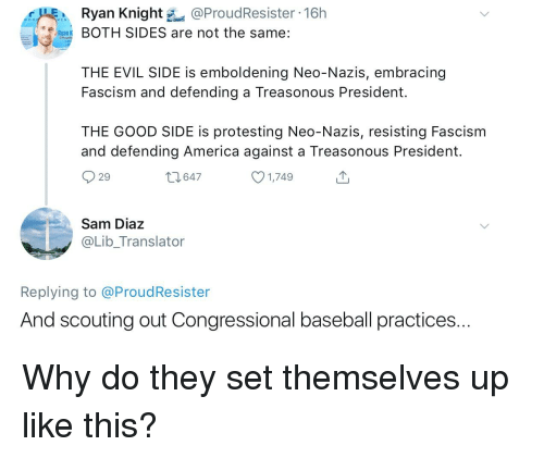 America, Baseball, and Good: Ryan Knight @ProudResister 16h  Ba BOTH SIDES are not the same:  THE EVIL SIDE is emboldening Neo-Nazis, embracing  Fascism and defending a Treasonous President.  THE GOOD SIDE is protesting Neo-Nazis, resisting Fascism  and defending America against a Treasonous President.  29  t1647  1,749  Sam Dia:z  @Lib_Translator  Replying to @ProudResister  And scouting out Congressional baseball practices...