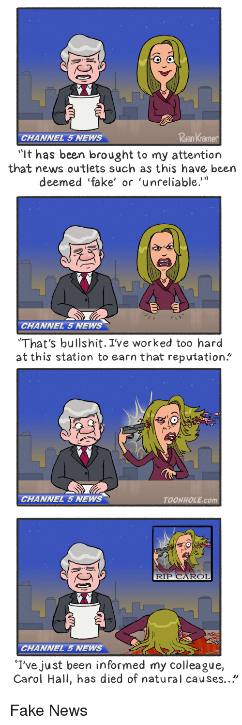 "Fake, News, and Comics: Ryan Kramer  CHANNEL 5 NEWS  ""It has been brought to my attention  that news outlets such as this have been  deemed fake' or 'unreliable.'  CHANNEL 5 NEWS  'That's bullshit. I've worked too hard  at this station to earn that reputation  CHANNEL 5 NEWS  TOONHOLE,com  RIP CAROL  CHANNEL 5 NEWS  'I've just been informed my colleague,  Carol Hall, has died of natural causes. Fake News"