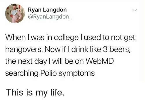 webMD: Ryan Langdon  @RyanLangdon_  When l was in college lused to not get  hangovers. Now if I drink like 3 beers,  the next day I will be on WebMD  searching Polio symptoms This is my life.