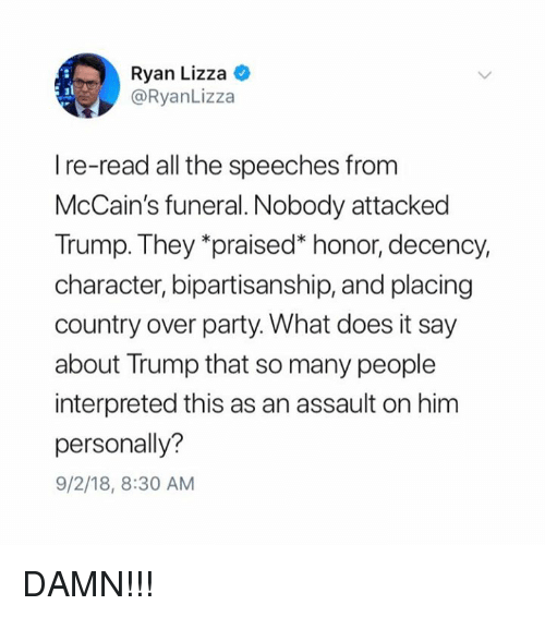 """Speeches: Ryan Lizza C  @RyanLizza  I re-read all the speeches from  McCain's funeral. Nobody attacked  Trump. They """"praised"""" honor, decency,  character, bipartisanship, and placing  country over party. What does it say  about Trump that so many people  interpreted this as an assault on him  personally?  9/2/18, 8:30 AM DAMN!!!"""