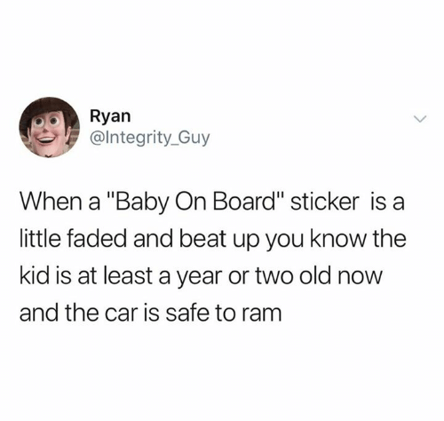 """Faded: Ryan  @lntegrity_Guy  When a """"Baby On Board"""" sticker is a  little faded and beat up you know the  kid is at least a year or two old now  and the car is safe to ram"""