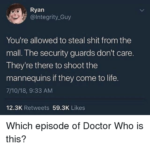 Doctor Who: Ryan  @lntegrity_Guy  You're allowed to steal shit from the  mall. The security guards don't care.  They're there to shoot the  mannequins if they come to life.  7/10/18, 9:33 AM  12.3K Retweets 59.3K Likes Which episode of Doctor Who is this?