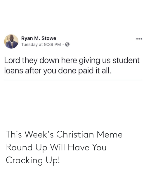 You Done: Ryan M. Stowe  Tuesday at 9:39 PM  Lord they down here giving us student  loans after you done paid it all. This Week's Christian Meme Round Up Will Have You Cracking Up!