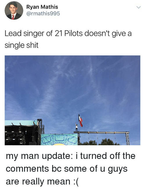 21 Pilots: Ryan Mathis  @rmathis995  Lead singer of 21 Pilots doesn't give a  single shit my man update: i turned off the comments bc some of u guys are really mean :(