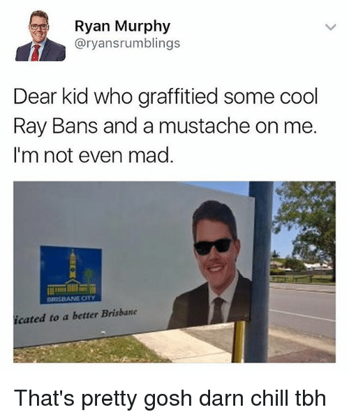 Chill, Funny, and Graffiti: Ryan Murphy  aryansrumblings  Dear kid who graffitied some cool  Ray Bans and a mustache on me.  I'm not even mad  BRISBANE OTV  icated to a better Brisbane That's pretty gosh darn chill tbh