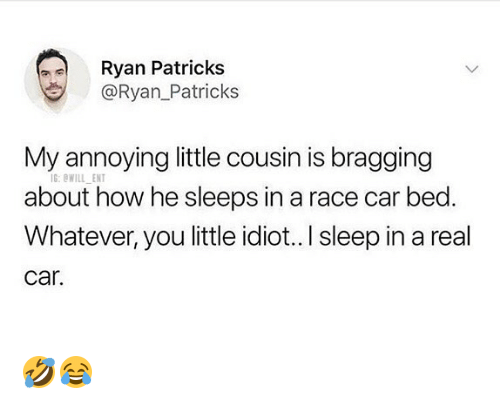 Memes, Idiot, and Race: Ryan Patricks  @Ryan_Patricks  My annoying little cousin is bragging  about how he sleeps in a race car bed.  Whatever, you little idiot.. I sleep in a real  car  G:WILL ENT 🤣😂